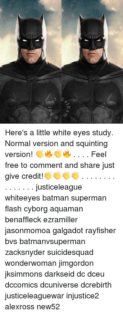 Batman, Memes, and Superman: Here's a little white eyes study. Normal version and squinting version! 👏🔥👏🔥 . . . . Feel free to comment and share just give credit!👏👏👏👏 . . . . . . . . . . . . . . . justiceleague whiteeyes batman superman flash cyborg aquaman benaffleck ezramiller jasonmomoa galgadot rayfisher bvs batmanvsuperman zacksnyder suicidesquad wonderwoman jimgordon jksimmons darkseid dc dceu dccomics dcuniverse dcrebirth justiceleaguewar injustice2 alexross new52