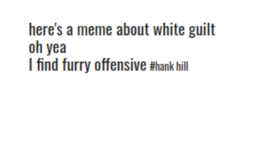 Meme, Hank Hill, and White: here's a meme about white guilt  oh yea  I find furry offensive #hank hill