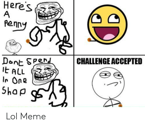 Lol, Meme, and Accepted: Here's  A  penny  Dont SPend  EALL  I One  Shap  CHALLENGE ACCEPTED Lol Meme