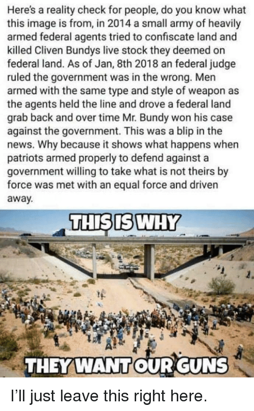 Guns, News, and Patriotic: Here's a reality check for people, do you know what  this image is from, in 2014 a small army of heavily  armed federal agents tried to confiscate land and  killed Cliven Bundys live stock they deemed on  federal land. As of Jan, 8th 2018 an federal judge  ruled the government was in the wrong. Men  armed with the same type and style of weapon as  the agents held the line and drove a federal land  grab back and over time Mr. Bundy won his case  against the government. This was a blip in the  news. Why because it shows what happens when  patriots armed properly to defend against a  government willing to take what is not theirs by  force was met with an equal force and driven  away  THISISWHY  THEY WANTOUR GUNS