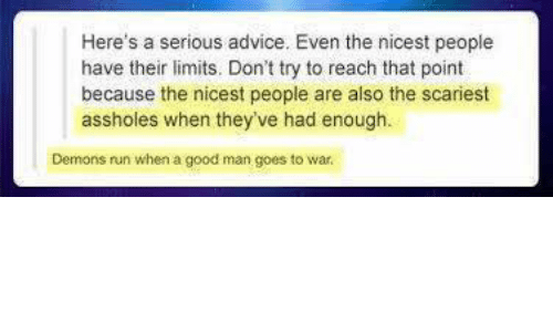 Advice, Memes, and Run: Here's a serious advice. Even the nicest people  have their limits. Don't try to reach that point  because the nicest people are also the scariest  assholes when they've had enough.  Demons run when a good man goes to war