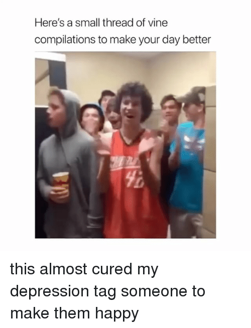 Vine, Depression, and Happy: Here's a small thread of vine  compilations to make your day better  yi this almost cured my depression tag someone to make them happy