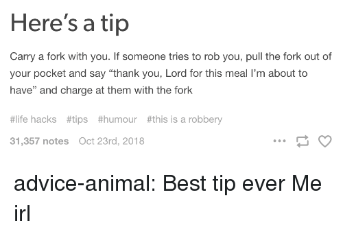 "Advice, Life, and Tumblr: Here's a tip  Carry a fork with you. If someone tries to rob you, pull the fork out of  your pocket and say ""thank you, Lord for this meal I'm about to  have"" and charge at them with the fork  #life hacks  #tips  #humour #this is a robbery  31,357 notes  Oct 23rd, 2018 advice-animal:  Best tip ever  Me irl"