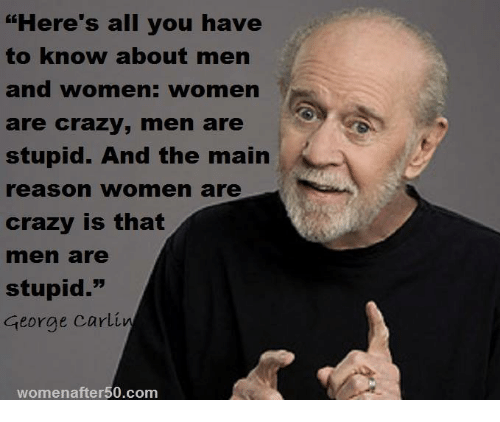 "George Carlin, Memes, and 🤖: ""Here's all you have  to know about men  and women: women  are crazy, men are  stupid. And the main  reason women are  crazy is that  rmen are  stupid.""  George Carlin  womenafter 50.com"