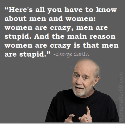 "Crazy, George Carlin, and Memes: ""Here's all you have to know  about men and women:  women are crazy, men are  stupid. And the main reason  re crazy is that men  (o): 001 2:@ 80iTS (gjinY-A : £3 北180 l: :iijl (gj仈  are stupid."" -George carlin"