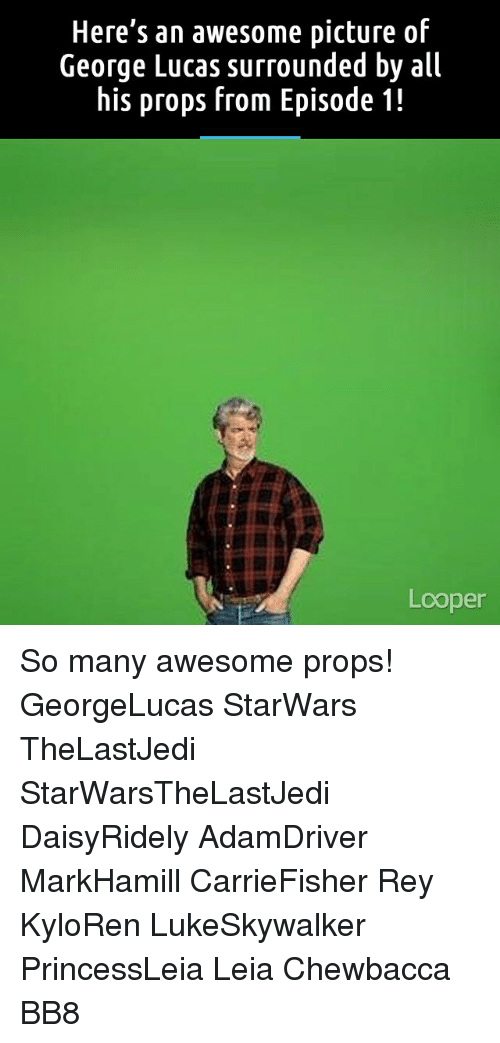 Bb-8, Chewbacca, and Memes: Here's an awesome picture of  George Lucas surrounded by all  his props from Episode 1!  Looper So many awesome props! GeorgeLucas StarWars TheLastJedi StarWarsTheLastJedi DaisyRidely AdamDriver MarkHamill CarrieFisher Rey KyloRen LukeSkywalker PrincessLeia Leia Chewbacca BB8