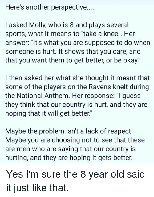 """Molly, Respect, and Sports: Here's another perspective.  I asked Molly, who is 8 and plays several  sports, what it means to """"take a knee"""". Her  answer: """"It's what you are supposed to do when  someone is hurt. It shows that you care, and  that you want them to get better, or be okay.'  I then asked her what she thought it meant that  some of the players on the Ravens knelt during  the National Anthem. Her response: """"l guess  they think that our country is hurt, and they are  hoping that it will get better.""""  Maybe the problem isn't a lack of respect.  Maybe you are choosing not to see that these  are men who are saying that our country is  hurting, and they are hoping it gets better."""