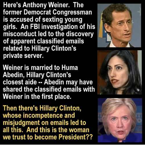 Apparently, Fbi, and Girls: Here's Anthony Weiner. The  former Democrat Congressman  is accused of sexting young  girls. An FBI investigation of his  misconduct led to the discovery  of apparent classified emails  related to Hillary Clinton's  private server.  Weiner is married to Huma  Abedin, Hillary Clinton's  closest aide Abedin may have  shared the classified emails with  Weiner in the first place.  Then there's Hillary Clinton,  whose incompetence and  misjudgment on emails led to  all this. And this is the woman  we trust to become President??