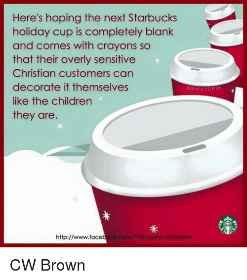 Memes, Starbucks, and Browns: Here's hoping the next Starbucks  holiday Cup is completely blank  and comes with crayons so  that their overly sensitive  Christian customers can  decorate it themselves  like the children  they are.  http://  ok.com/PhilosophicalAtheism CW Brown