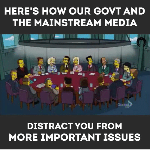 Memes, Globalization, and 🤖: HERE'S HOW OUR GOVT AND  THE MAINSTREAM MEDIA  Global  DISTRACT YOU FROM  MORE IMPORTANT ISSUES