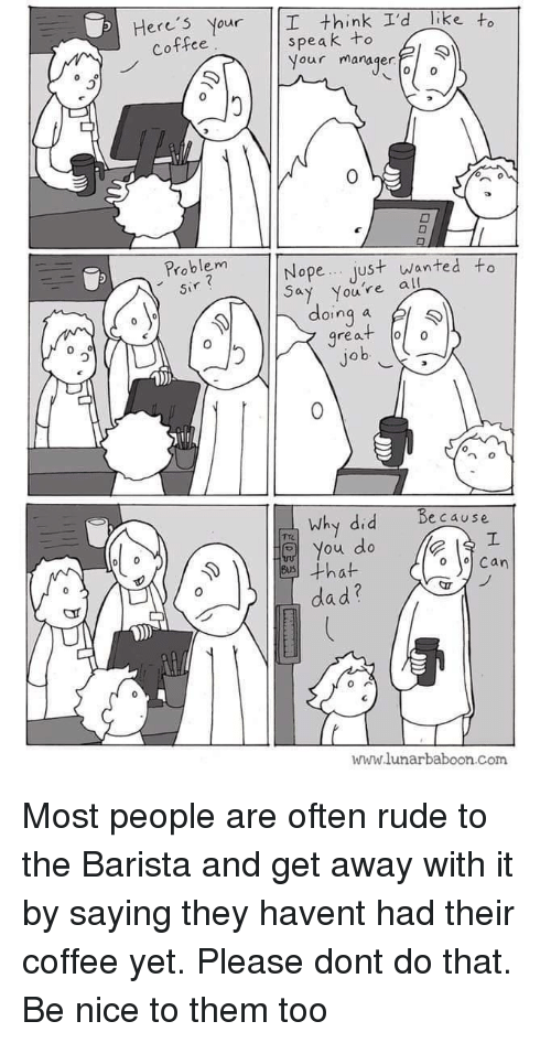 Dad, Rude, and Coffee: Here's Nour  think I'd like to  speak +o  Nour manaqer  Coffee  0  Problem  Sir  Nope... Just wanted to  Say you're al  oinq  great o  0  0  why did  Because  o You do  ·that  Can  dad?  www.lunarbaboon com Most people are often rude to the Barista and get away with it by saying they havent had their coffee yet. Please dont do that. Be nice to them too