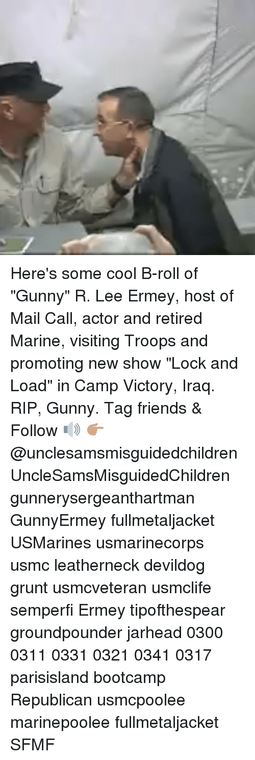 """Friends, Memes, and R. Lee Ermey: Here's some cool B-roll of """"Gunny"""" R. Lee Ermey, host of Mail Call, actor and retired Marine, visiting Troops and promoting new show """"Lock and Load"""" in Camp Victory, Iraq. RIP, Gunny. Tag friends & Follow 🔊 👉🏽 @unclesamsmisguidedchildren UncleSamsMisguidedChildren gunnerysergeanthartman GunnyErmey fullmetaljacket USMarines usmarinecorps usmc leatherneck devildog grunt usmcveteran usmclife semperfi Ermey tipofthespear groundpounder jarhead 0300 0311 0331 0321 0341 0317 parisisland bootcamp Republican usmcpoolee marinepoolee fullmetaljacket SFMF"""