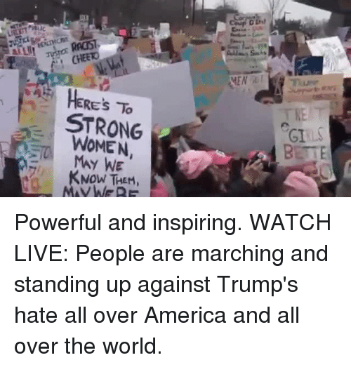 Memes, 🤖, and March: HERE's STRONG  MAY WE  KNOW THEM  MEN RT  THE T  GI Powerful and inspiring.   WATCH LIVE: People are marching and standing up against Trump's hate all over America and all over the world.