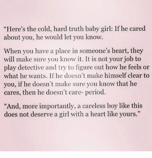 "Memes, Period, and Girl: ""Here's the cold, hard truth baby girl: If he cared  about you, he would let you know.  When you have a place in someone's heart, they  will make sure you know it. It is not your job to  play detective and try to figure out how he feels or  what he wants. If he doesn't make himself clear to  you, if he doesn't make sure you know that he  cares, then he doesn't care- period.  ""And, more importantly, a careless boy like this  does not deserve a girl with a heart like yours.""  93"