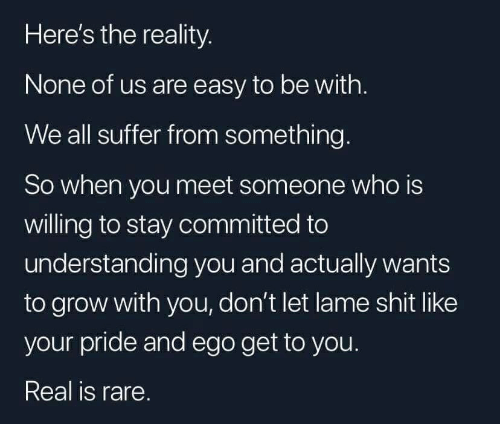 Shit, Reality, and Understanding: Here's the reality.  None of us are easy to be with.  We all suffer from something.  So when you meet someone who is  willing to stay committed to  understanding you and actually wants  to grow with you, don't let lame shit like  your pride and ego get to you.  Real is rare.