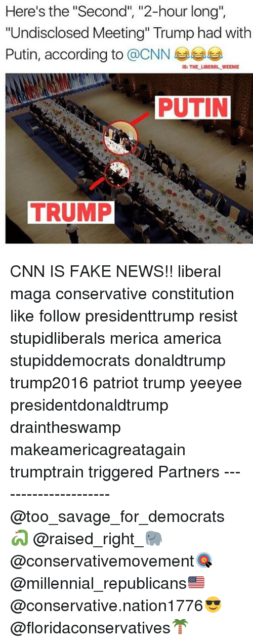 "America, cnn.com, and Fake: Here's the ""Second"", ""2-hour long"",  ""Undisclosed Meeting"" Trump had with  Putin, according to @CNN  1G: THE LIBERAL WEENIE CNN IS FAKE NEWS!! liberal maga conservative constitution like follow presidenttrump resist stupidliberals merica america stupiddemocrats donaldtrump trump2016 patriot trump yeeyee presidentdonaldtrump draintheswamp makeamericagreatagain trumptrain triggered Partners --------------------- @too_savage_for_democrats🐍 @raised_right_🐘 @conservativemovement🎯 @millennial_republicans🇺🇸 @conservative.nation1776😎 @floridaconservatives🌴"