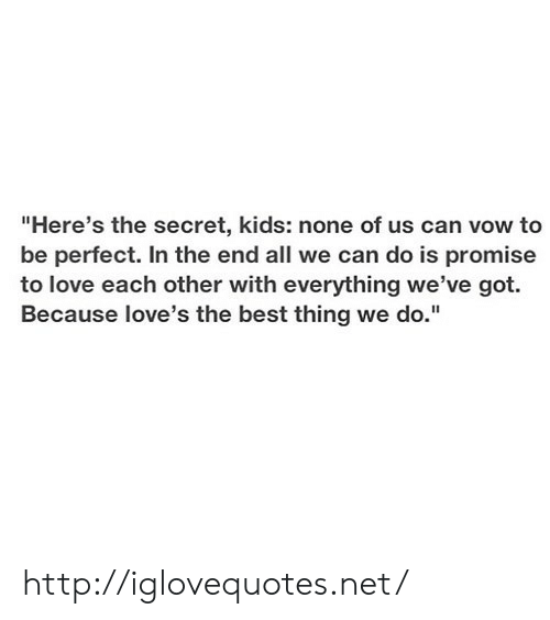 "Love, Best, and Http: ""Here's the secret, kids: none of us can vow to  be perfect. In the end all we can do is promise  to love each other with everything we've got.  Because love's the best thing we do."" http://iglovequotes.net/"