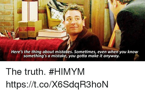 Memes, Mistakes, and Truth: Here's the thing about mistakes. Sometimes, even when you know  something's a mistake, you gotta make it anyway The truth. #HIMYM https://t.co/X6SdqR3hoN
