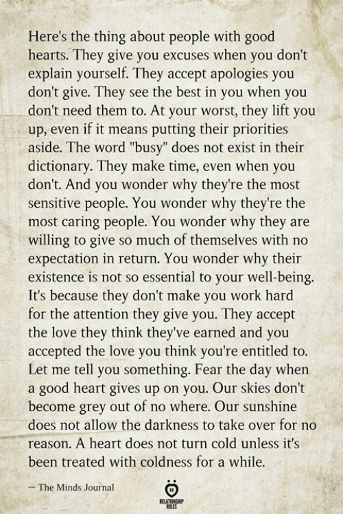 "Love, Work, and Best: Here's the thing about people with good  hearts. They give you excuses when you don't  explain yourself. They accept apologies you  don't give. They see the best in you when you  don't need them to. At your worst, they lift you  up, even if it means putting their priorities  aside. The word ""busy"" does not exist in their  dictionary. They make time, even when you  don't. And you wonder why they're the most  sensitive people. You wonder why they're the  most caring people. You wonder why they are  willing to give so much of themselves with no  expectation in return. You wonder why their  existence is not so essential to your well-being.  It's because they don't make you work hard  for the attention they give you. They accept  the love they think they've earned and you  accepted the love you think you're entitled to.  Let me tell you something. Fear the day when  a good heart gives up on you. Our skies don't  become grey out of no where. Our sunshine  does not allow the darkness to take over for no  reason. A heart does not turn cold unless it's  been treated with coldness for a while.  The Minds Journal  RELATIONSHIP  ES"