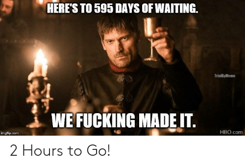 Fucking, Game of Thrones, and Hbo: HERES TO 595 DAYS OF WAITING.  TO 595 DAYS OF WAITING  TrialByMeme  WE FUCKING MADEIT.  HBO.com  imgflip.com 2 Hours to Go!
