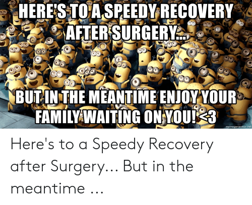 HERES TO a SPEEDY RECOVERY AFTERSURGERY BUTINTHE MEANTIME