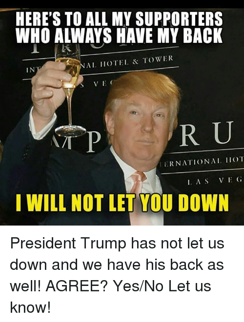 Hotel, Trump, and Back: HERE'S TO ALL MY SUPPORTERS  WHO ALWAYS HAVE MY BACK  IN  NAL HOTEL TOWER  T P  R U  ERNATIONAL 1O  I WILL NOT LET YOU DOWN President Trump has not let us down and we have his back as well! AGREE? Yes/No Let us know!