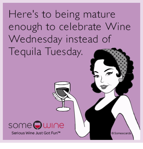 Wine, Wednesday, and Got: Here's to being mature  enough to celebrate Wine  Wednesday instead of  quila Tuesday.  Te  someQwine  Serious Wine Just Got FunTM  rds