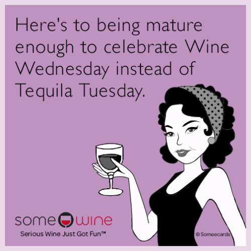 Wine, Someecards, and Tequila: Here's to being mature  enough to celebrate Wine  Wednesday instead of  Tequila Tuesday.  some wine  Serious Wine Just Got FunT  Someecards