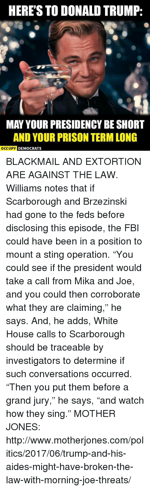 """Donald Trump, Fbi, and Politics: HERE'S TO DONALD TRUMP:  MAY YOUR PRESIDENCY BE SHORT  AND YOUR PRISON TERM LONG  OCCUPY DEMC  DEMOCRATS BLACKMAIL AND EXTORTION ARE AGAINST THE LAW. Williams notes that if Scarborough and Brzezinski had gone to the feds before disclosing this episode, the FBI could have been in a position to mount a sting operation. """"You could see if the president would take a call from Mika and Joe, and you could then corroborate what they are claiming,"""" he says. And, he adds, White House calls to Scarborough should be traceable by investigators to determine if such conversations occurred. """"Then you put them before a grand jury,"""" he says, """"and watch how they sing."""" MOTHER JONES:  http://www.motherjones.com/politics/2017/06/trump-and-his-aides-might-have-broken-the-law-with-morning-joe-threats/"""