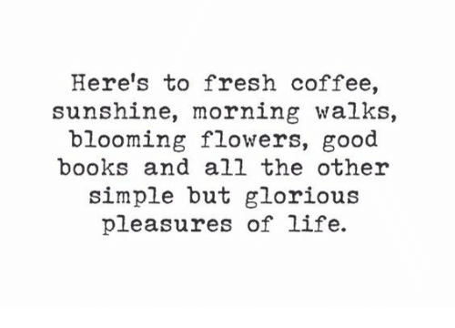 Books, Fresh, and Life: Here's to fresh coffee,  sunshine, morning walks,  blooming flowers, good  books and all the other  simple but glorious  pleasures of life.