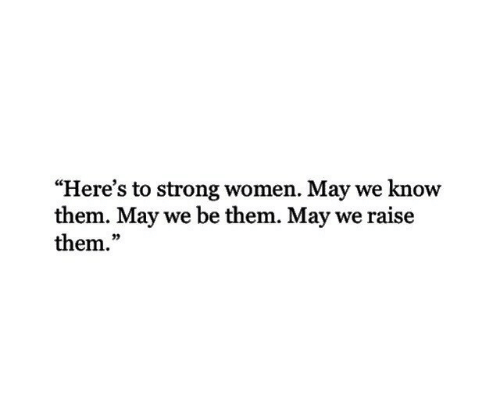 """Women, Strong, and May: """"Here's to strong women. May we know  them. May we be them. May we raise  them.""""  03"""