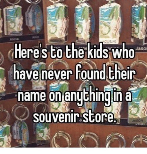 Memes, Never, and 🤖: Heres to the kidswho  ave never found their  name on anuthing in a  souvenir store  JASON