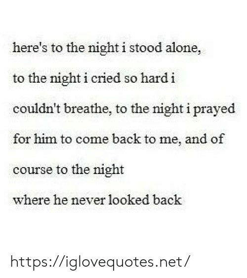 Being Alone, Never, and Back: here's to the night i stood alone,  to the night i cried so hardi  couldn't breathe, to the night i prayed  for him to come back to me, and of  course to the night  where he never looked back https://iglovequotes.net/