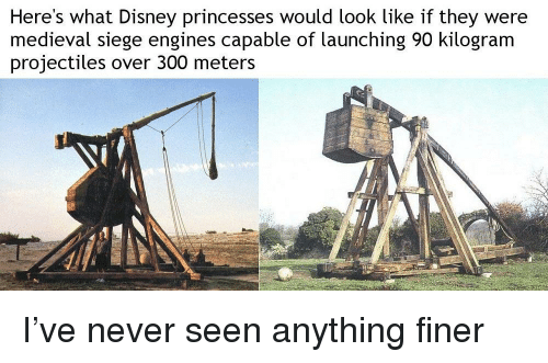 Disney, Medieval, and Never: Here's what Disney princesses would look like if they were  medieval siege engines capable of launching 90 kilogram  projectiles over 300 meters