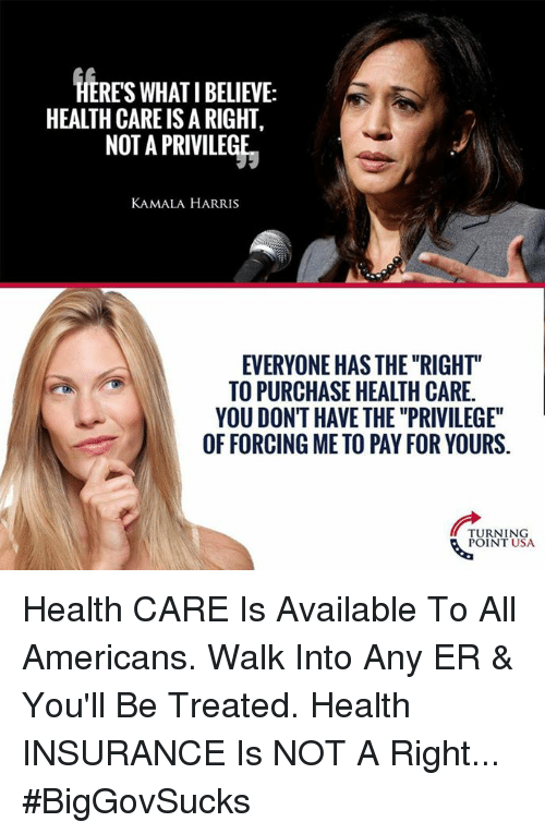 "Memes, Health Insurance, and 🤖: HERES WHAT I BELIEVE:  HEALTH CARE IS A RIGHT,  NOT A PRIVILEGE  KAMALA HARRIS  EVERYONE HAS THE ""RIGHT""  TO PURCHASE HEALTH CARE  YOU DONT HAVE THE ""PRIVILEGE""  OF FORCING ME TO PAY FOR YOURS.  TURNING  POINT USA Health CARE Is Available To All Americans. Walk Into Any ER & You'll Be Treated.  Health INSURANCE Is NOT A Right... #BigGovSucks"