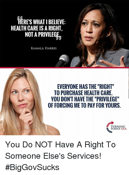 "Memes, 🤖, and Usa: HERES WHAT I BELIEVE:  HEALTH CARE IS A RIGHT,  NOT A PRIVILEGE  KAMALA HARRIS  EVERYONE HAS THE ""RIGHT""  TO PURCHASE HEALTH CARE.  YOU DONT HAVE THE ""PRIVILEGE""  OF FORCING ME TO PAY FOR YOURS.  TURNING  POINT USA You Do NOT Have A Right To Someone Else's Services! #BigGovSucks"