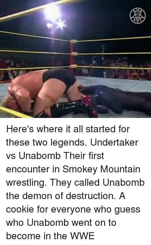 Memes, Undertaker, and Guess Who: Here's where it all started for these two legends.  Undertaker vs Unabomb  Their first encounter in Smokey Mountain wrestling. They called Unabomb the demon of destruction.   A cookie for everyone who guess who Unabomb went on to become in the WWE