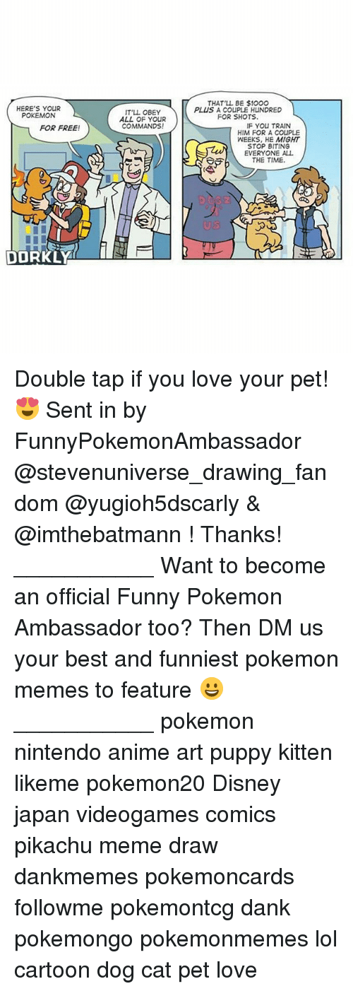 Anime, Dank, and Disney: HERE'S YOUR  POKEMON  FOR FREE!  DOORKLY  IT'LL OBEY  ALL OF YOUR  COMMANDS!  THAT'LL BE $10OO  PLUS A COUPLE HUNDRED  FOR SHOTS.  F You TRAIN  HIM FOR A CouPLE  WEEKS, HE MIGHT  STOP BITING  EVERYONE ALL  THE TIME. Double tap if you love your pet! 😍 Sent in by FunnyPokemonAmbassador @stevenuniverse_drawing_fandom @yugioh5dscarly & @imthebatmann ! Thanks! ___________ Want to become an official Funny Pokemon Ambassador too? Then DM us your best and funniest pokemon memes to feature 😀 ___________ pokemon nintendo anime art puppy kitten likeme pokemon20 Disney japan videogames comics pikachu meme draw dankmemes pokemoncards followme pokemontcg dank pokemongo pokemonmemes lol cartoon dog cat pet love