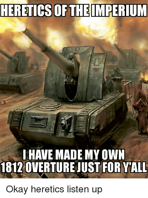 HERETICSOF THEIMPERIUM 1 HAVE MADE MV OWN 1812 OVERTURE JUST