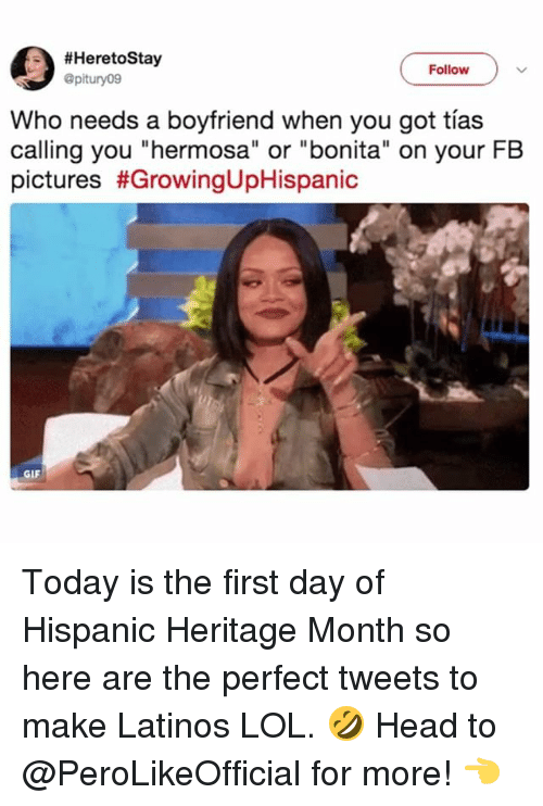 "Gif, Head, and Latinos:  #HeretoStay  @pitury09  Follow  Who needs a boyfriend when you got tías  calling you ""hermosa"" or ""bonita"" on your FB  pictures #GrowingUpHispanic  GIF Today is the first day of Hispanic Heritage Month so here are the perfect tweets to make Latinos LOL. 🤣 Head to @PeroLikeOfficial for more! 👈"