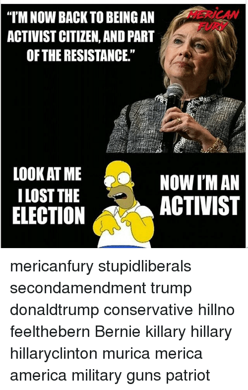 """America, Guns, and Memes: HERICAN  FURY  I'M NOW BACK TO BEING AN  ACTIVIST CITIZEN, AND PART  OF THE RESISTANCE.""""  01  LOOK AT ME  I LOST THE  ELECTION  NOW I'M AN  ACTIVIST mericanfury stupidliberals secondamendment trump donaldtrump conservative hillno feelthebern Bernie killary hillary hillaryclinton murica merica america military guns patriot"""