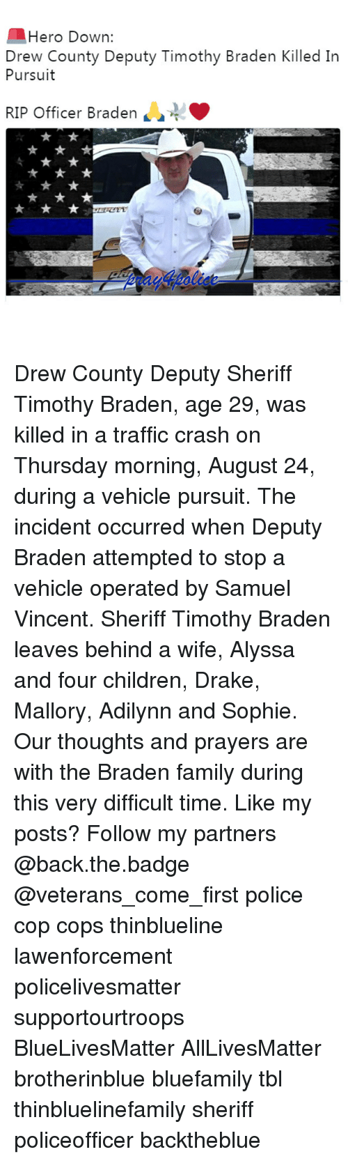 All Lives Matter, Children, and Drake: Hero Down:  Drew County Deputy Timothy Braden Killed In  Pursuit  RIP Officer Braden  4 Drew County Deputy Sheriff Timothy Braden, age 29, was killed in a traffic crash on Thursday morning, August 24, during a vehicle pursuit. The incident occurred when Deputy Braden attempted to stop a vehicle operated by Samuel Vincent. Sheriff Timothy Braden leaves behind a wife, Alyssa and four children, Drake, Mallory, Adilynn and Sophie. Our thoughts and prayers are with the Braden family during this very difficult time. Like my posts? Follow my partners @back.the.badge @veterans_сome_first police cop cops thinblueline lawenforcement policelivesmatter supportourtroops BlueLivesMatter AllLivesMatter brotherinblue bluefamily tbl thinbluelinefamily sheriff policeofficer backtheblue