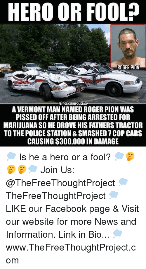 Cars, Facebook, and Memes: HERO OR FOOL?  ROGER PION  FB/POLICETHEPOLICEACP  A VERMONT MAN NAMED ROGER PION WAS  PISSED OFF AFTER BEING ARRESTED FOR  MARIJUANA SO HE DROVE HIS FATHERS TRACTOR  TO THE POLICE STATION & SMASHED 7 COP CARS  CAUSING $300,000 IN DAMAGE 💭 Is he a hero or a fool? 💭🤔🤔🤔💭 Join Us: @TheFreeThoughtProject 💭 TheFreeThoughtProject 💭 LIKE our Facebook page & Visit our website for more News and Information. Link in Bio... 💭 www.TheFreeThoughtProject.com