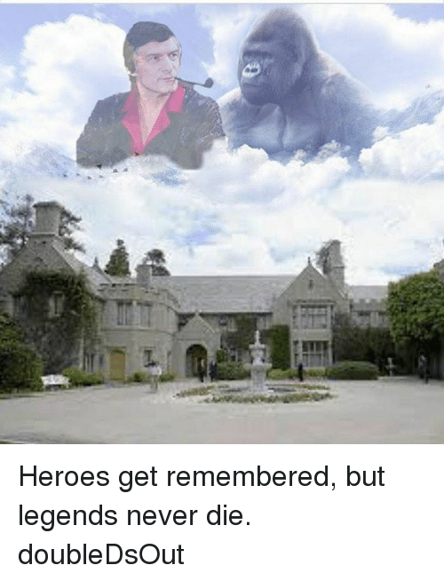 Memes, Heroes, and Legends Never Die: Heroes get remembered, but legends never die. doubleDsOut