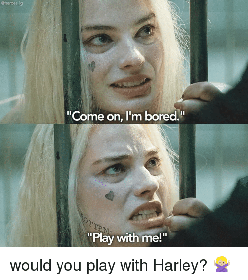 heroes ig come on im bored play with me would 14565699 ig come on i'm bored play with me! would you play with harley,Play With Me Meme