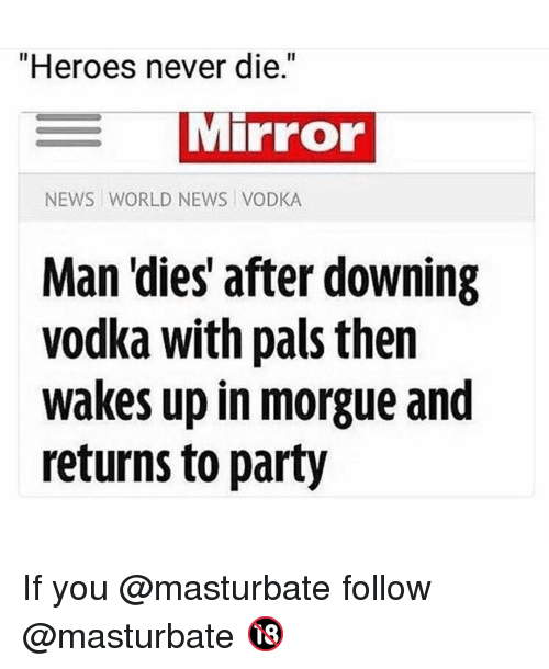 "Memes, News, and Party: ""Heroes never die.""  Mirror  NEWS WORLD NEWS VODKA  Man 'dies' after downing  vodka with pals then  wakes up in morgue and  returns to party If you @masturbate follow @masturbate 🔞"