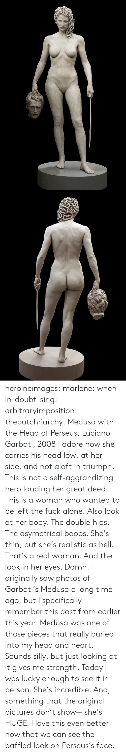 Being Alone, Head, and Love: heroineimages:  marlene:  when-in-doubt-sing:  arbitraryimposition:  thebutchriarchy: Medusa with the Head of Perseus, Luciano Garbati, 2008 I adore how she carries his head low, at her side, and not aloft in triumph.  This is not a self-aggrandizing hero lauding her great deed. This is a woman who wanted to be left the fuck alone.   Also look at her body. The double hips. The asymetrical boobs. She's thin, but she's realistic as hell. That's a real woman.  And the look in her eyes. Damn.   I originally saw photos of Garbati's Medusa a long time ago, but I specifically remember this post from earlier this year. Medusa was one of those pieces that really buried into my head and heart. Sounds silly, but just looking at it gives me strength. Today I was lucky enough to see it in person. She's incredible. And, something that the original pictures don't show— she's HUGE!    I love this even better now that we can see the baffled look on Perseus's face.