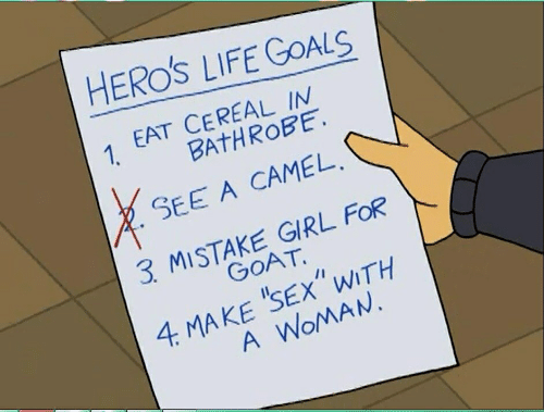 "Goals, Life, and Goat: HEROS LIFE GOALS  1 EAT CEREAL IM  BAtHROBE  SEE A CAMEL  3 MISTAKE GIRL FOR  GOAT  4 MAKE 'SEx""WITH  A WoMAN."