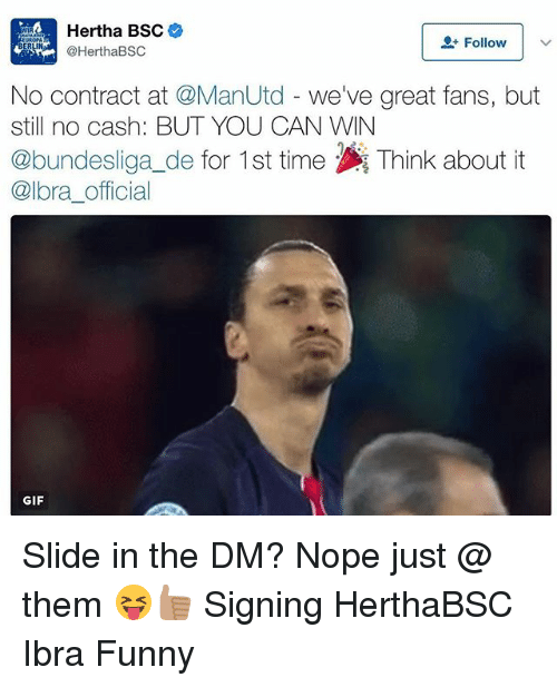 Funny, Gif, and Memes: Hertha BSC  Follow  BERLIN  @HerthaBSC  No contract at @ManUtd  we've great fans, but  still no cash: BUT YOU CAN WIN  @bundesliga de for 1st time Think about it  @lora official  GIF Slide in the DM? Nope just @ them 😝👍🏽 Signing HerthaBSC Ibra Funny