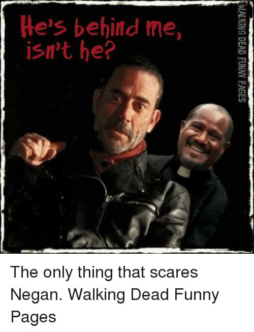 Memes, Scare, and Walking Dead: He's behind me,  isn't he?  WALKING DEAD FUNNY PAGES  ee The only thing that scares Negan.   Walking Dead Funny Pages